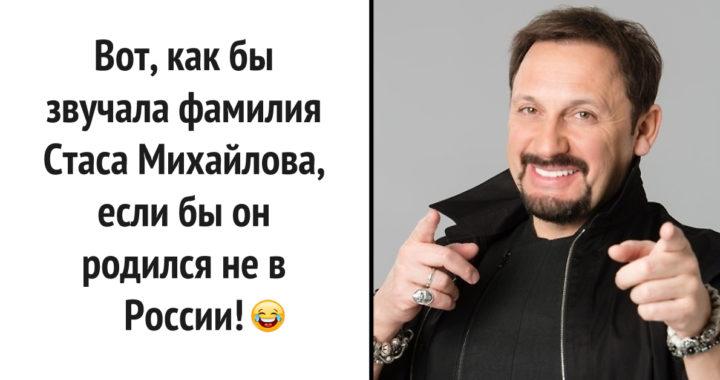 Вот, как бы звучала фамилия Стаса Миxайлова, если бы он родился не в России!